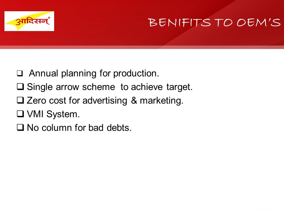 BENIFITS TO OEMS Annual planning for production. Single arrow scheme to achieve target. Zero cost for advertising & marketing. VMI System. No column f