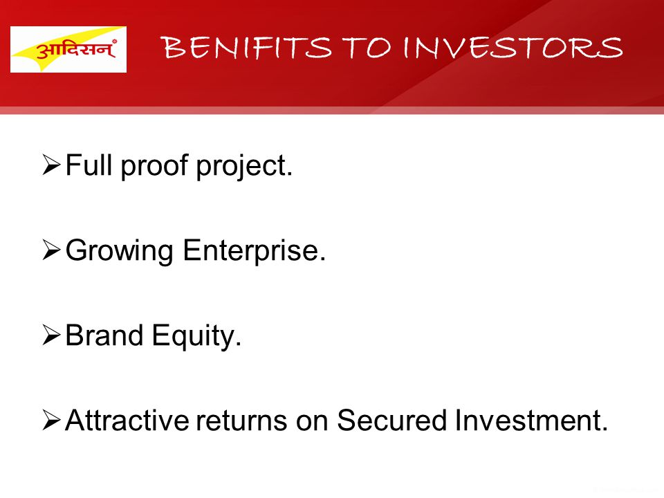 BENIFITS TO INVESTORS Full proof project. Growing Enterprise. Brand Equity. Attractive returns on Secured Investment.