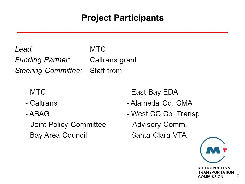 Project Participants ___________________________________________ Lead:MTC Funding Partner:Caltrans grant Steering Committee:Staff from - MTC- East Bay