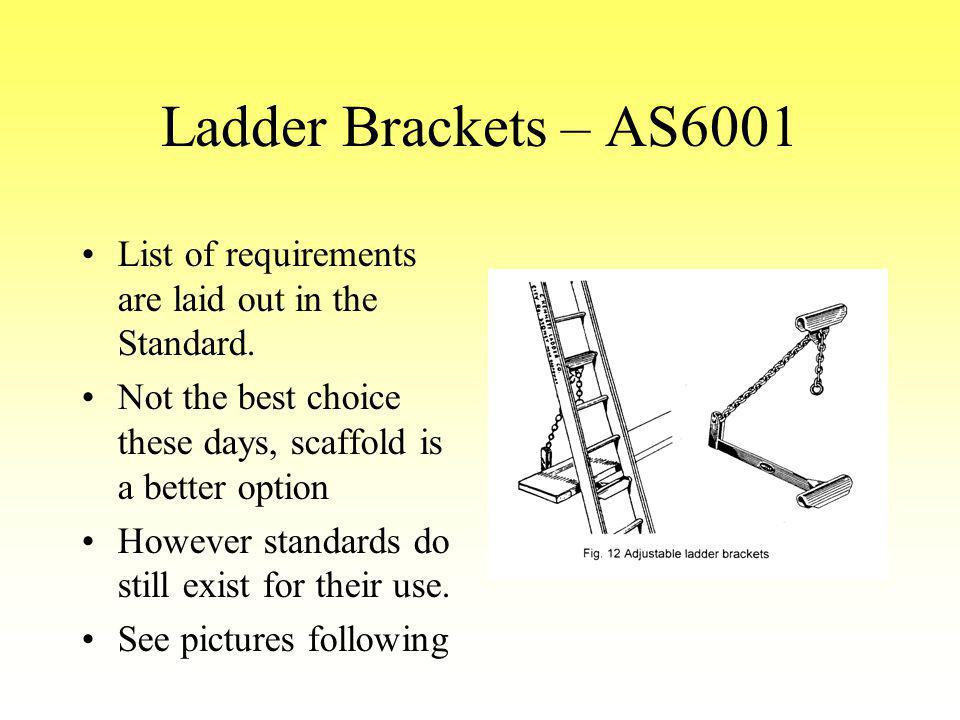 Ladder Brackets – AS6001 List of requirements are laid out in the Standard. Not the best choice these days, scaffold is a better option However standa