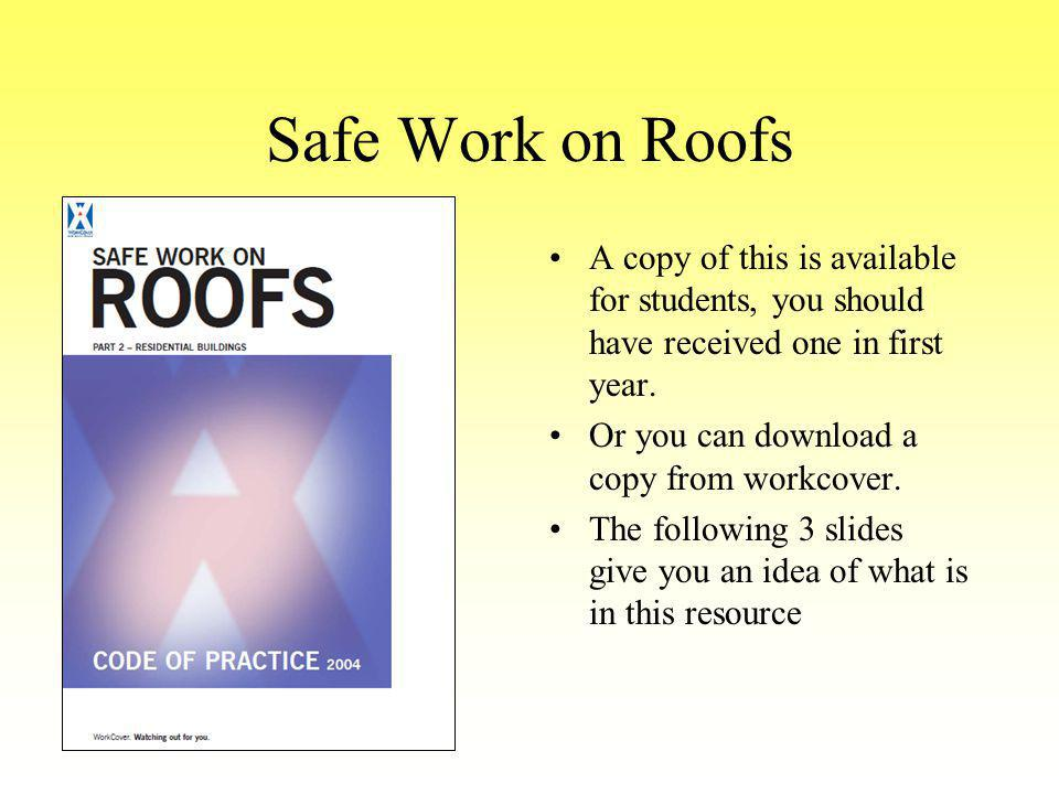 Safe Work on Roofs A copy of this is available for students, you should have received one in first year. Or you can download a copy from workcover. Th