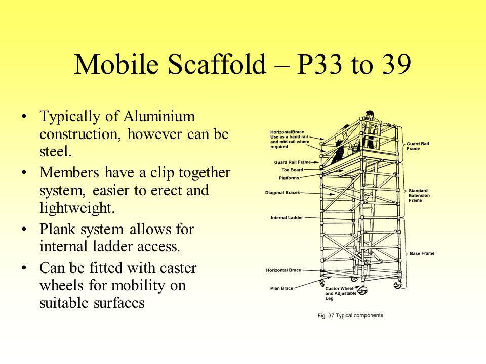 Mobile Scaffold – P33 to 39 Typically of Aluminium construction, however can be steel. Members have a clip together system, easier to erect and lightw