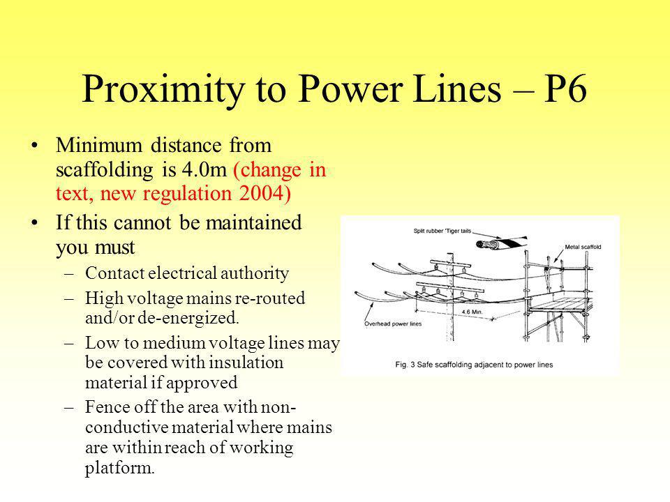 Proximity to Power Lines – P6 Minimum distance from scaffolding is 4.0m (change in text, new regulation 2004) If this cannot be maintained you must –C
