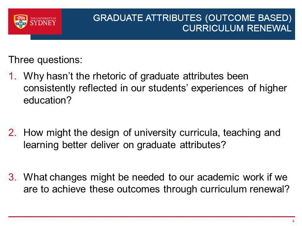 GRADUATE ATTRIBUTES (OUTCOME BASED) CURRICULUM RENEWAL Three questions: 1.Why hasnt the rhetoric of graduate attributes been consistently reflected in our students experiences of higher education.