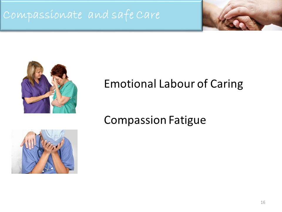 Emotional Labour of Caring Compassion Fatigue 16 Compassionate and safe Care