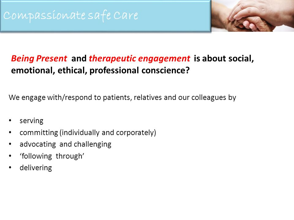 We engage with/respond to patients, relatives and our colleagues by serving committing (individually and corporately) advocating and challenging following through delivering Being Present and therapeutic engagement is about social, emotional, ethical, professional conscience.