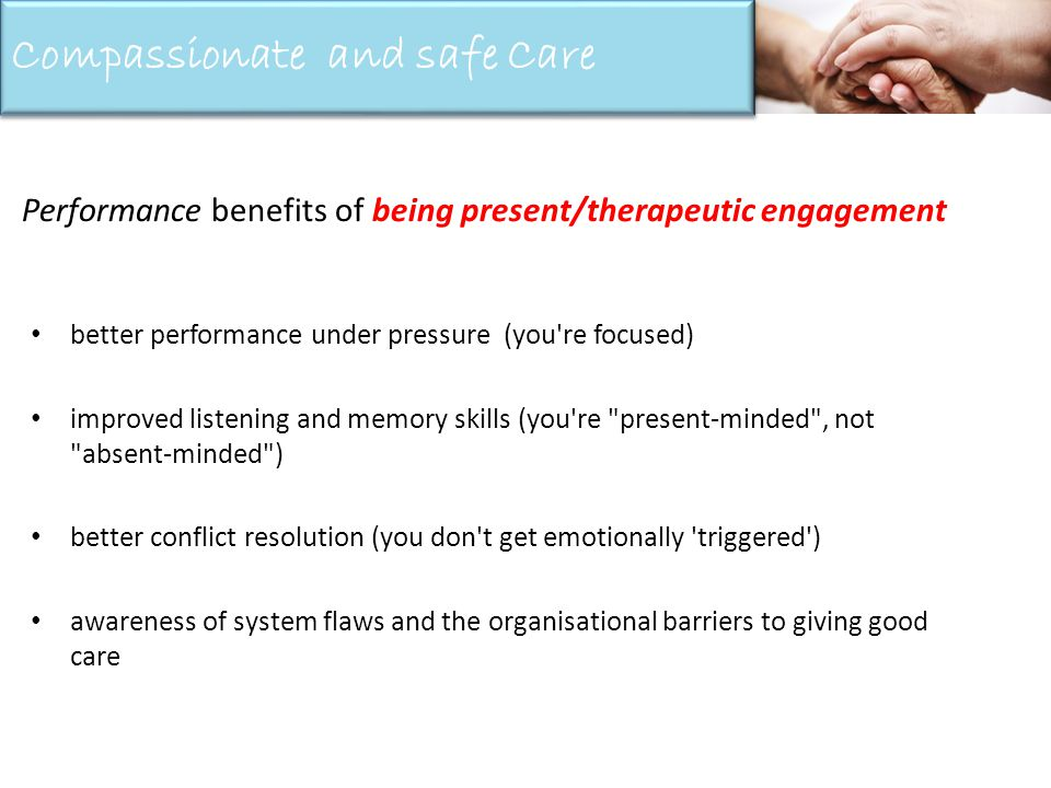 better performance under pressure (you re focused) improved listening and memory skills (you re present-minded , not absent-minded ) better conflict resolution (you don t get emotionally triggered ) awareness of system flaws and the organisational barriers to giving good care Performance benefits of being present/therapeutic engagement Compassionate and safe Care