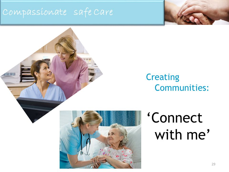 29 Creating Communities: Connect with me Compassionate safe Care