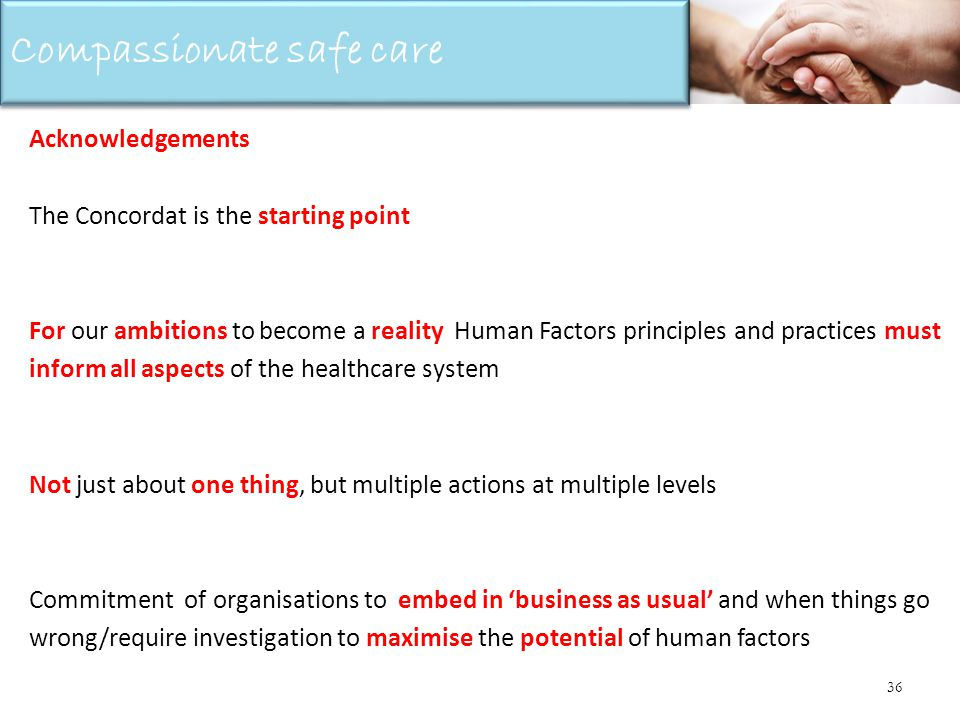 36 Acknowledgements The Concordat is the starting point For our ambitions to become a reality Human Factors principles and practices must inform all aspects of the healthcare system Not just about one thing, but multiple actions at multiple levels Commitment of organisations to embed in business as usual and when things go wrong/require investigation to maximise the potential of human factors Compassionate safe care
