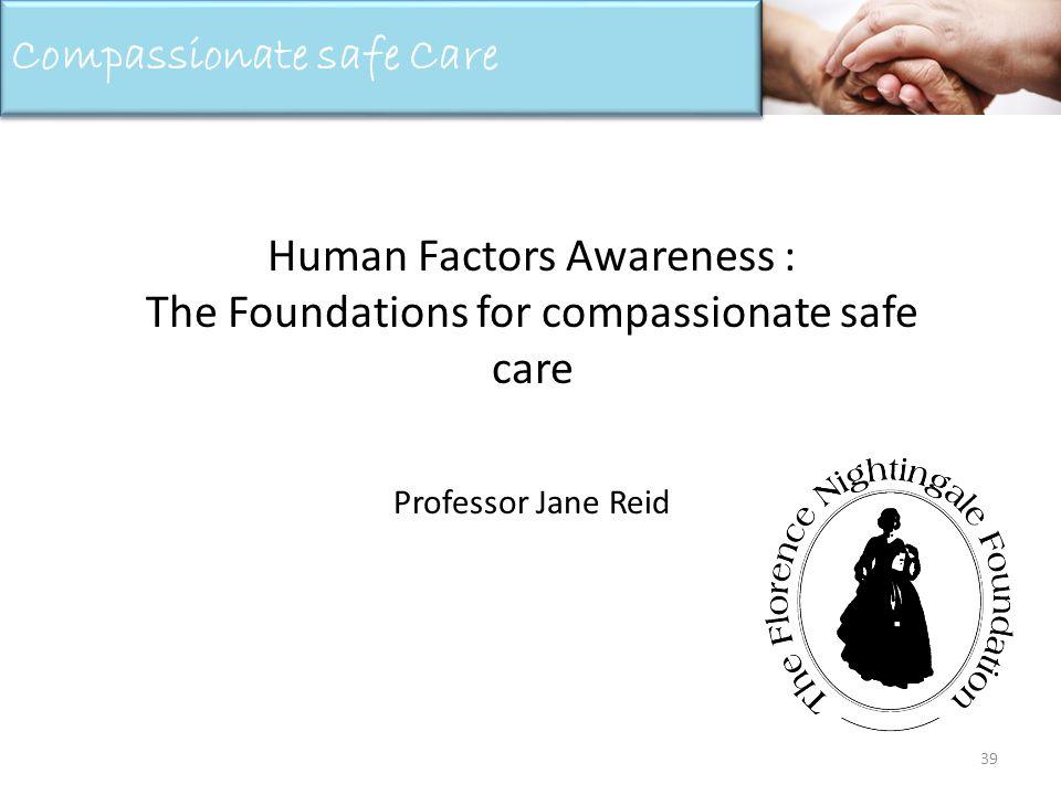 Human Factors Awareness : The Foundations for compassionate safe care Professor Jane Reid 39 Compassionate safe Care