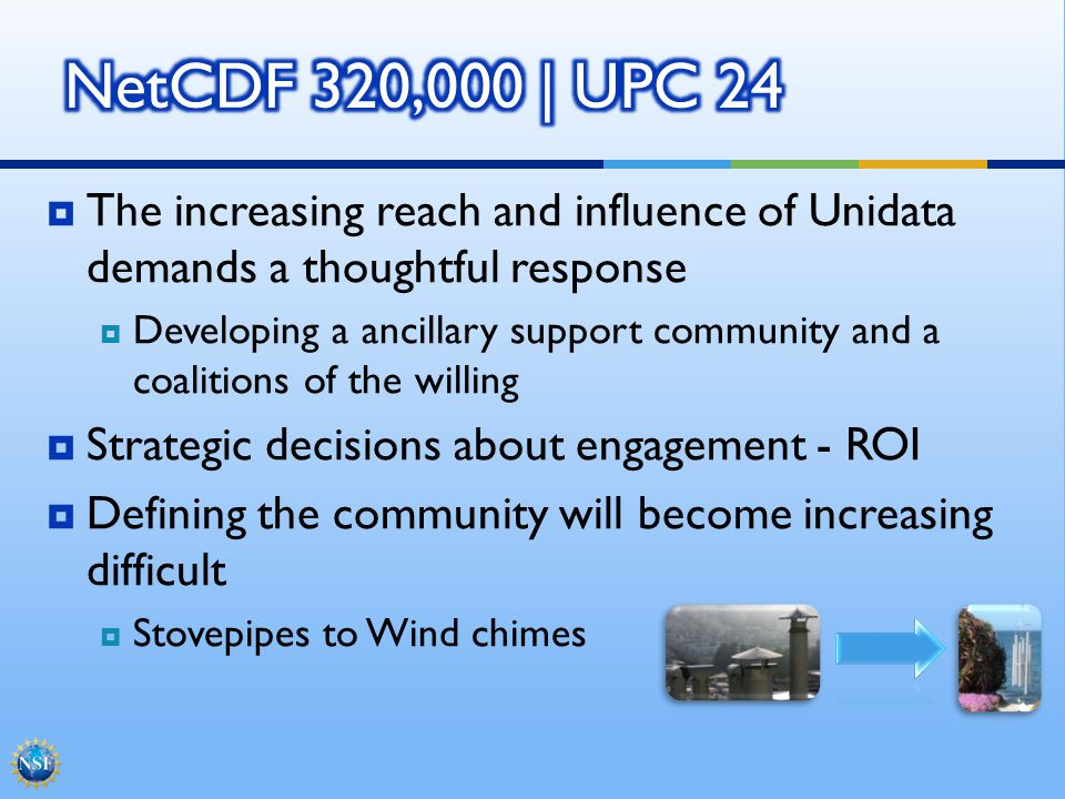 The increasing reach and influence of Unidata demands a thoughtful response Developing a ancillary support community and a coalitions of the willing Strategic decisions about engagement - ROI Defining the community will become increasing difficult Stovepipes to Wind chimes