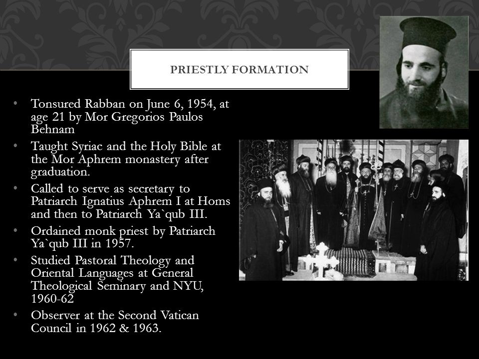 Tonsured Rabban on June 6, 1954, at age 21 by Mor Gregorios Paulos Behnam Taught Syriac and the Holy Bible at the Mor Aphrem monastery after graduation.