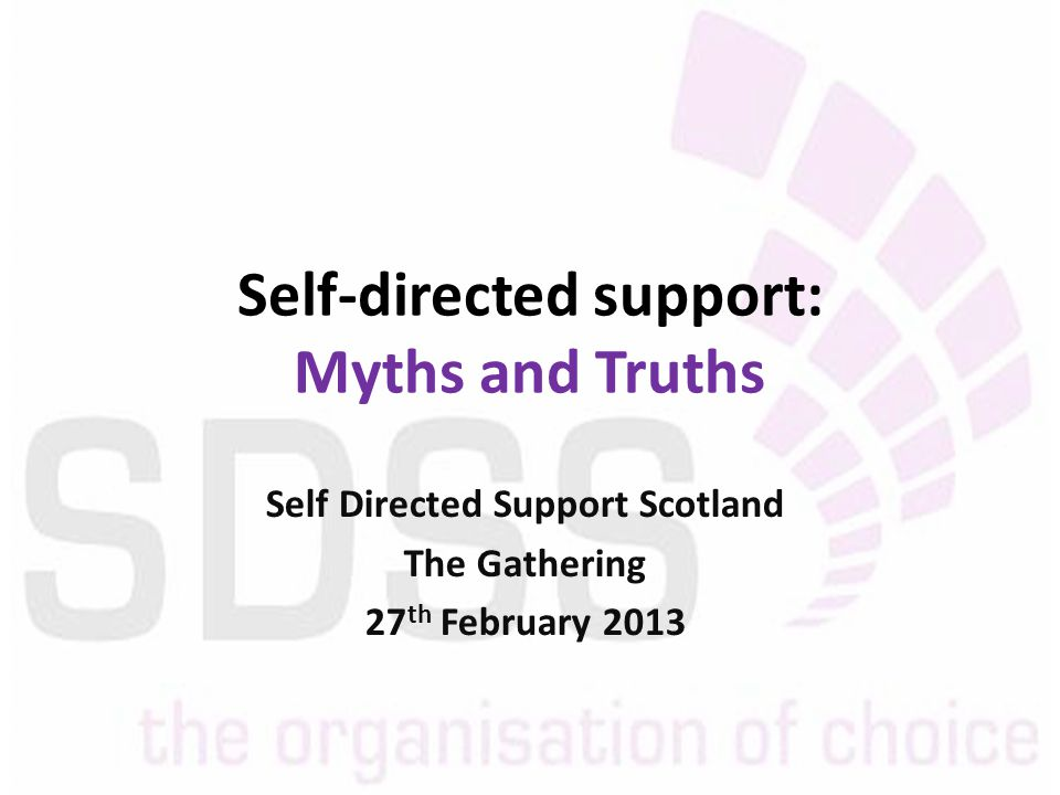 Self-directed support: Myths and Truths Self Directed Support Scotland The Gathering 27 th February 2013