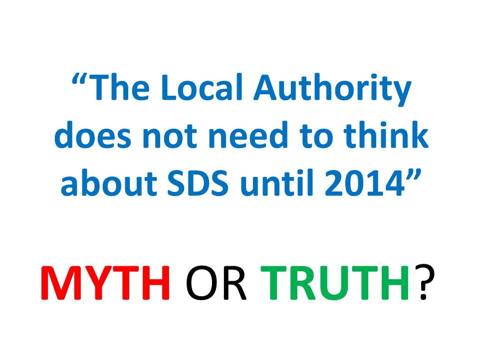 The Local Authority does not need to think about SDS until 2014 MYTH OR TRUTH?