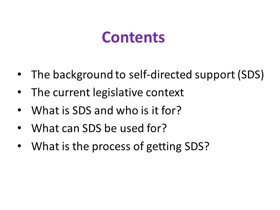 Contents The background to self-directed support (SDS) The current legislative context What is SDS and who is it for.