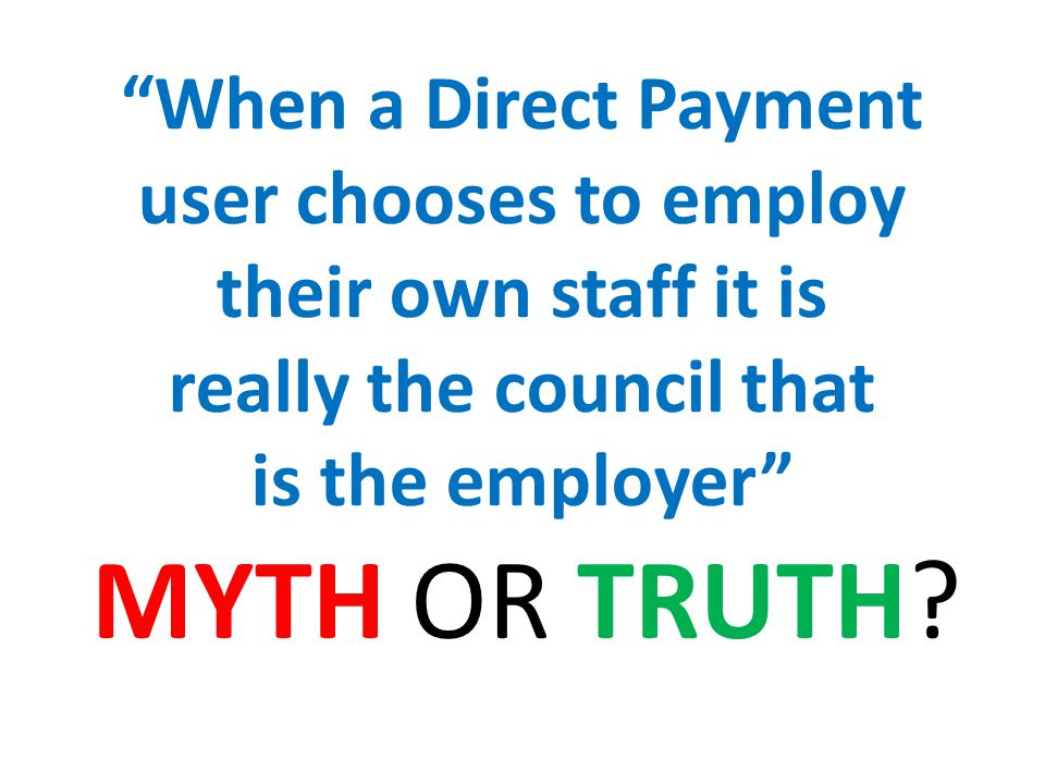 When a Direct Payment user chooses to employ their own staff it is really the council that is the employer MYTH OR TRUTH?