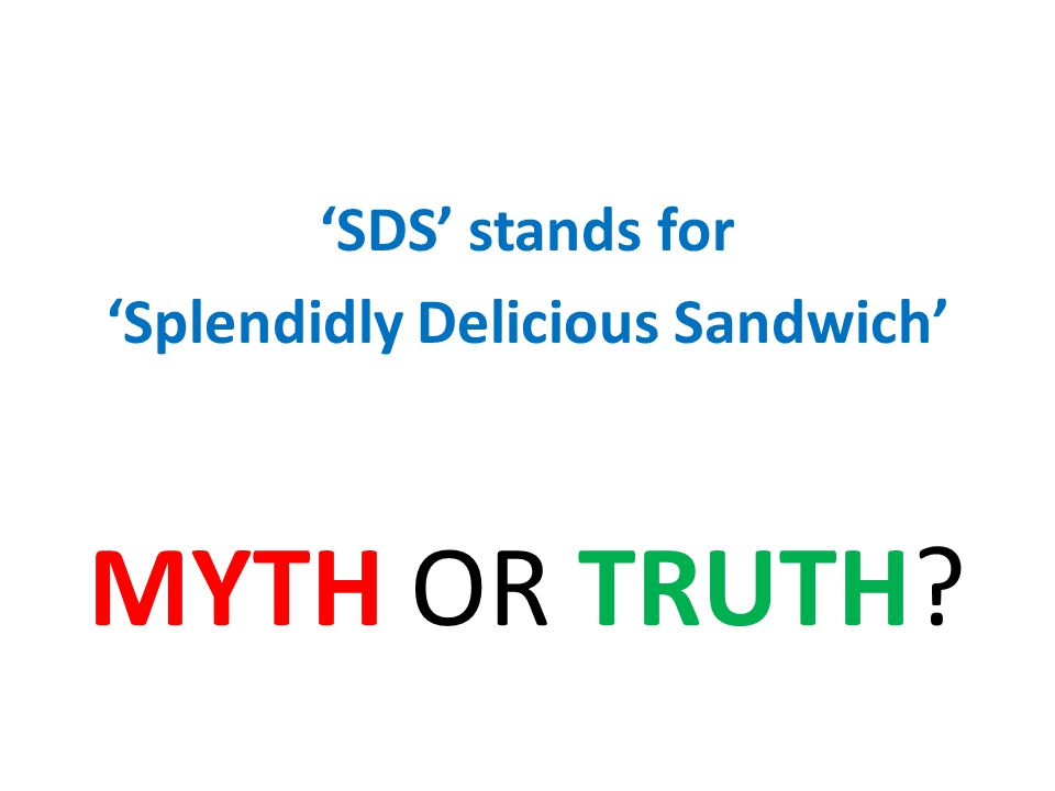 SDS stands for Splendidly Delicious Sandwich MYTH OR TRUTH?