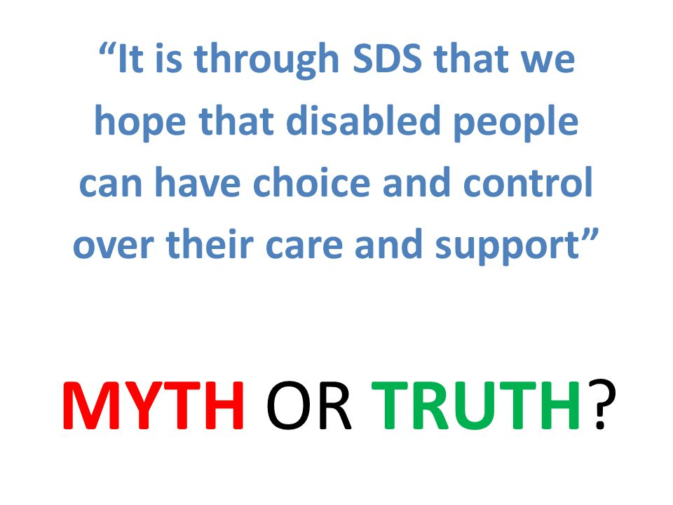 It is through SDS that we hope that disabled people can have choice and control over their care and support MYTH OR TRUTH?