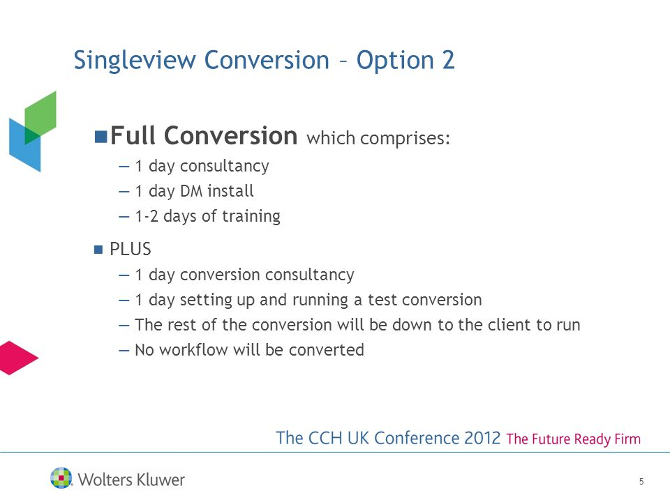 Singleview Conversion – Option 2 Full Conversion which comprises: 1 day consultancy 1 day DM install 1-2 days of training PLUS 1 day conversion consultancy 1 day setting up and running a test conversion The rest of the conversion will be down to the client to run No workflow will be converted 5
