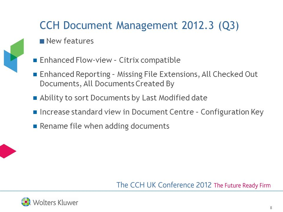 CCH Document Management 2012.3 (Q3) 8 Enhanced Flow-view – Citrix compatible Enhanced Reporting – Missing File Extensions, All Checked Out Documents, All Documents Created By Ability to sort Documents by Last Modified date Increase standard view in Document Centre – Configuration Key Rename file when adding documents New features