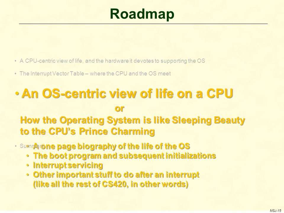 Roadmap A CPU-centric view of life, and the hardware it devotes to supporting the OS The Interrupt Vector Table – where the CPU and the OS meet An OS-