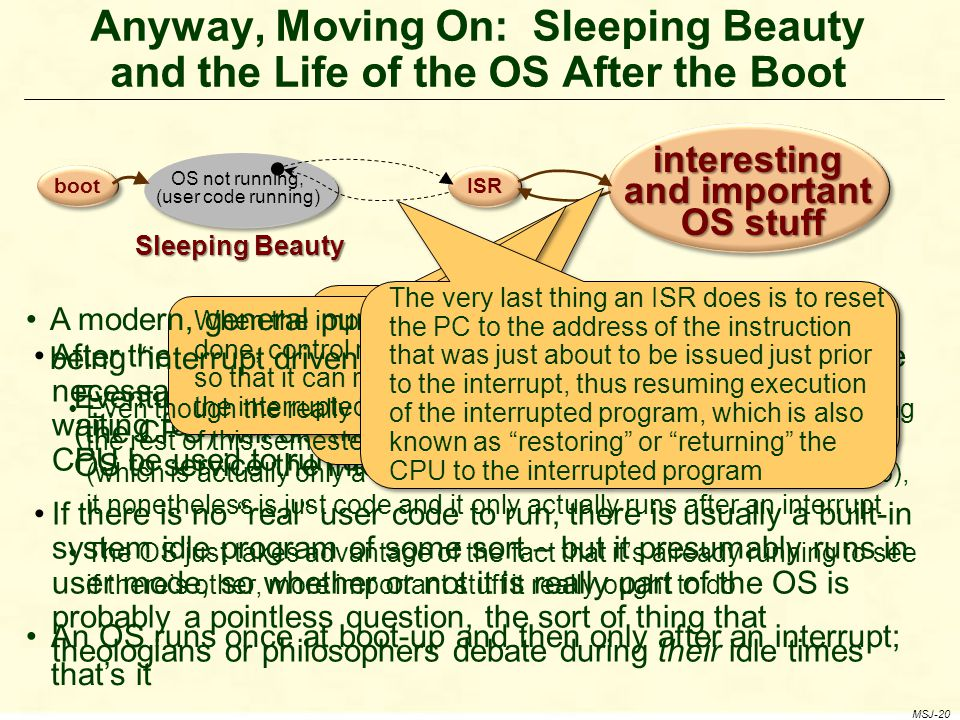 Anyway, Moving On: Sleeping Beauty and the Life of the OS After the Boot MSJ-20 OS not running, (user code running) boot ISR interesting and important OS stuff Eventually, there will be an interrupt and Prince Charming (the CPU) will dispatch some ISR, thus awakening the OS to service the interrupt Sleeping Beauty After the boot program finishes loading and initializing all the necessary pieces, the OS becomes a Sleeping Beauty waiting for an interrupt to wake it up, meanwhile letting the CPU be used to run user code If there is no real user code to run, there is usually a built-in system idle program of some sort – but it presumably runs in user mode, so whether or not it is really part of the OS is probably a pointless question, the sort of thing that theologians or philosophers debate during their idle times After its all done servicing its interrupt, just before it completely terminates, an ISR will often call other OS functions to look around and see if theres other important OS stuff to do (like everything else this semester in CS420 ;-) When the important stuff is all done, control returns to the ISR so that it can restore the CPU to the interrupted code A modern, general purpose OS is thus often described as being interrupt driven Even though the really interesting and important stuff well be studying the rest of this semester has nothing to do with servicing interrupts, (which is actually only a small, though important, part of the OSs job), it nonetheless is just code and it only actually runs after an interrupt The OS just takes advantage of the fact that its already running to see if theres other, more important stuff it really ought to do An OS runs once at boot-up and then only after an interrupt; thats it The very last thing an ISR does is to reset the PC to the address of the instruction that was just about to be issued just prior to the interrupt, thus resuming execution of the interrupted program, which is also known as restoring or returning the CPU to the interrupted program