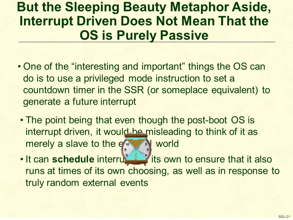 But the Sleeping Beauty Metaphor Aside, Interrupt Driven Does Not Mean That the OS is Purely Passive MSJ-21 One of the interesting and important things the OS can do is to use a privileged mode instruction to set a countdown timer in the SSR (or someplace equivalent) to generate a future interrupt The point being that even though the post-boot OS is interrupt driven, it would be misleading to think of it as merely a slave to the external world It can schedule interrupts of its own to ensure that it also runs at times of its own choosing, as well as in response to truly random external events
