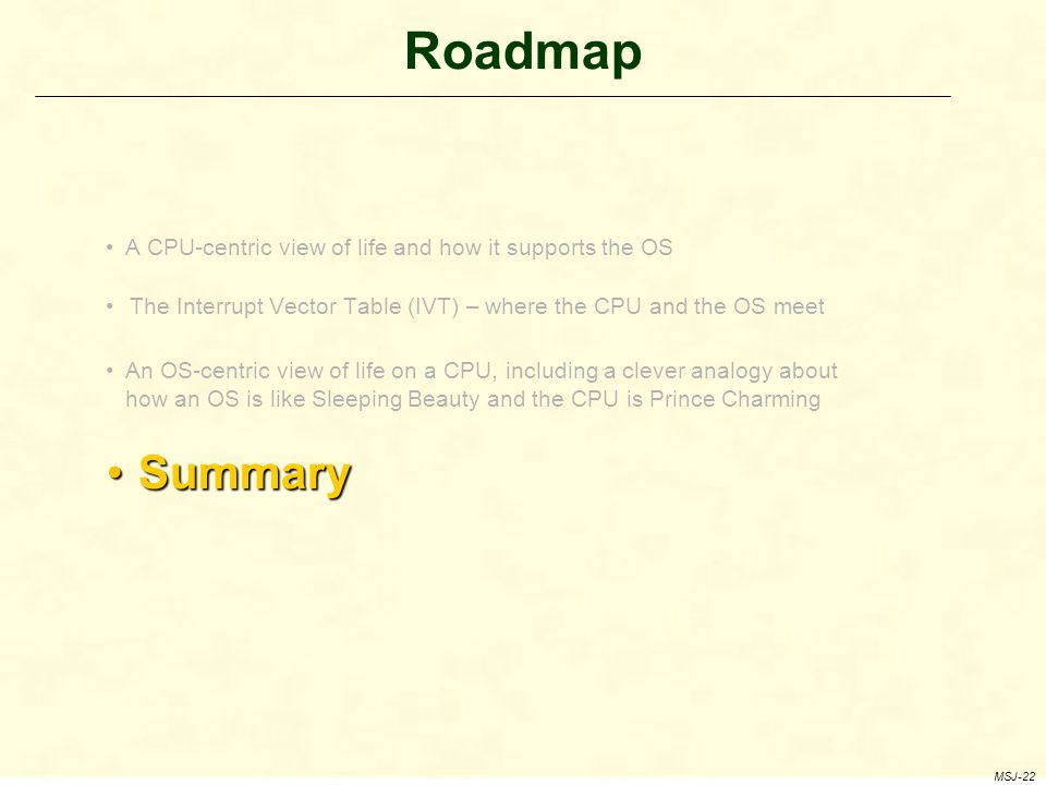 Roadmap A CPU-centric view of life and how it supports the OS The Interrupt Vector Table (IVT) – where the CPU and the OS meet An OS-centric view of life on a CPU, including a clever analogy about how an OS is like Sleeping Beauty and the CPU is Prince Charming Summary Summary MSJ-22