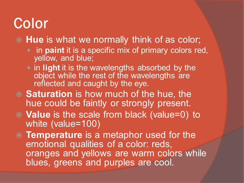 Color Hue is what we normally think of as color; in paint it is a specific mix of primary colors red, yellow, and blue; in light it is the wavelengths absorbed by the object while the rest of the wavelengths are reflected and caught by the eye.