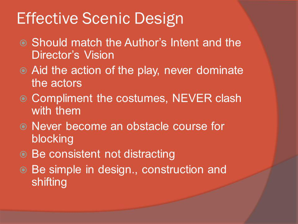Effective Scenic Design Should match the Authors Intent and the Directors Vision Aid the action of the play, never dominate the actors Compliment the costumes, NEVER clash with them Never become an obstacle course for blocking Be consistent not distracting Be simple in design., construction and shifting