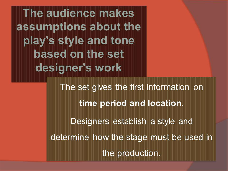 The audience makes assumptions about the play s style and tone based on the set designer s work The set gives the first information on time period and location.
