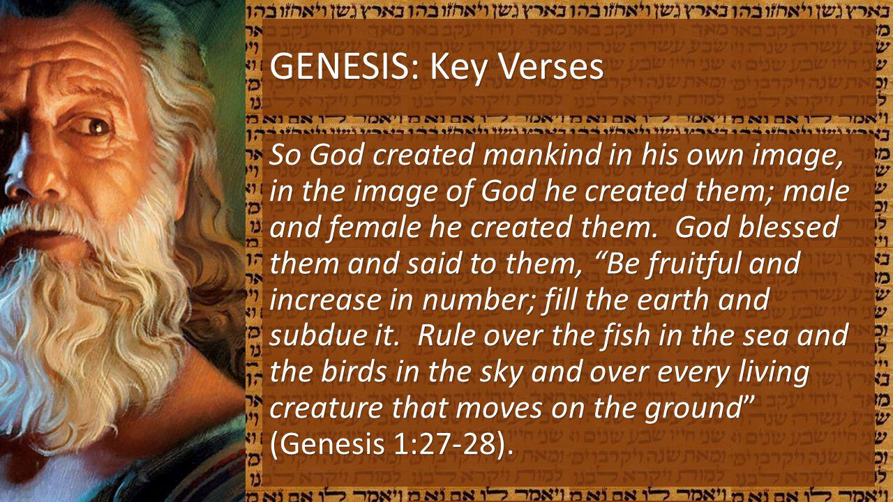 GENESIS: Key Verses So God created mankind in his own image, in the image of God he created them; male and female he created them. God blessed them an