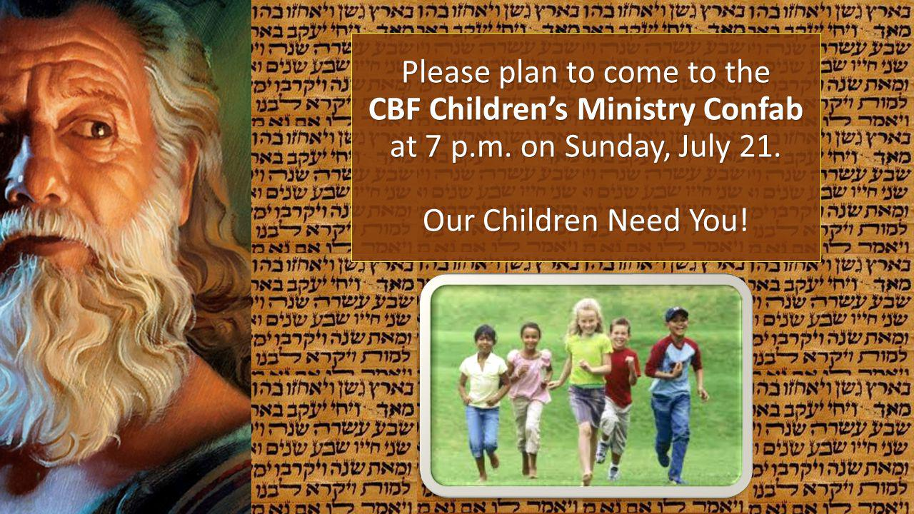 Please plan to come to the CBF Childrens Ministry Confab at 7 p.m. on Sunday, July 21. Our Children Need You!