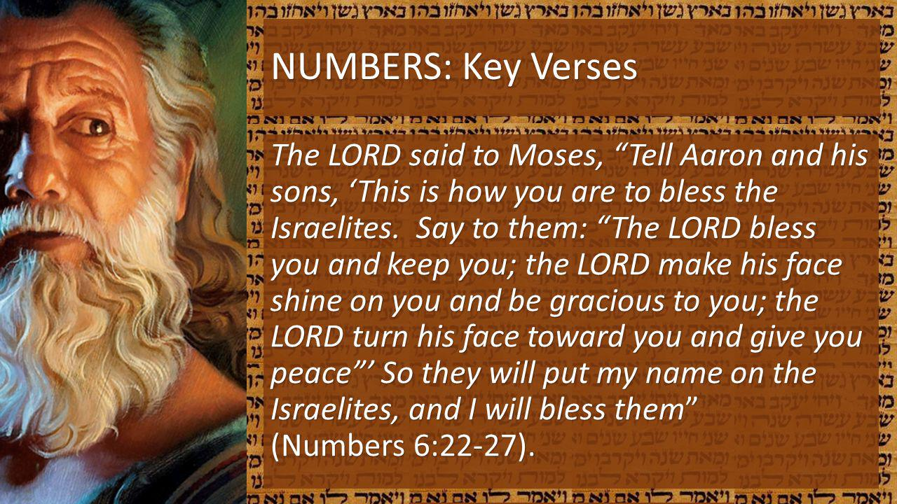 NUMBERS: Key Verses The LORD said to Moses, Tell Aaron and his sons, This is how you are to bless the Israelites. Say to them: The LORD bless you and
