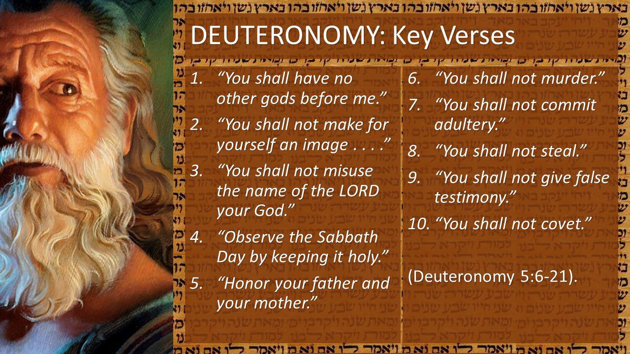 DEUTERONOMY: Key Verses 1.You shall have no other gods before me. 2.You shall not make for yourself an image.... 3.You shall not misuse the name of th