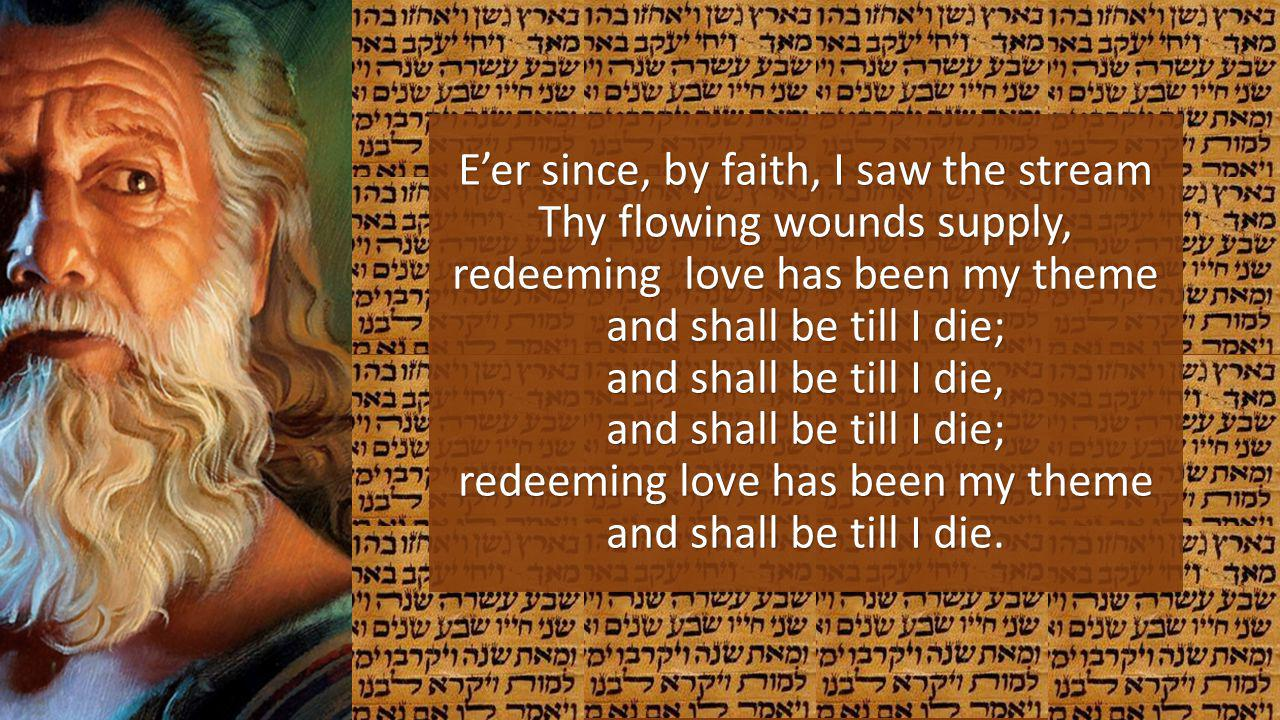 Eer since, by faith, I saw the stream Thy flowing wounds supply, redeeming love has been my theme and shall be till I die; and shall be till I die, an