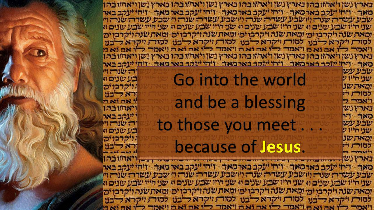 Go into the world and be a blessing to those you meet... because of Jesus.