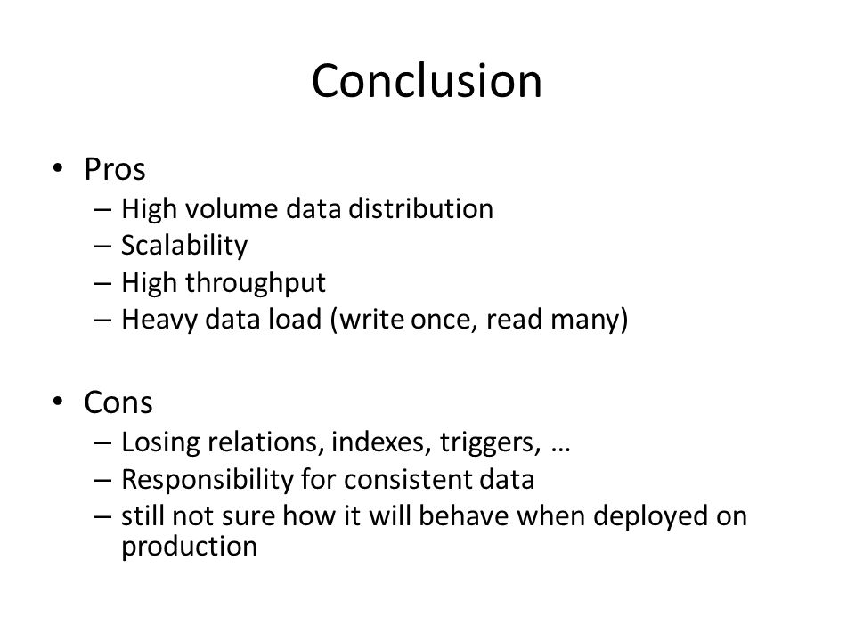 Conclusion Pros – High volume data distribution – Scalability – High throughput – Heavy data load (write once, read many) Cons – Losing relations, indexes, triggers, … – Responsibility for consistent data – still not sure how it will behave when deployed on production