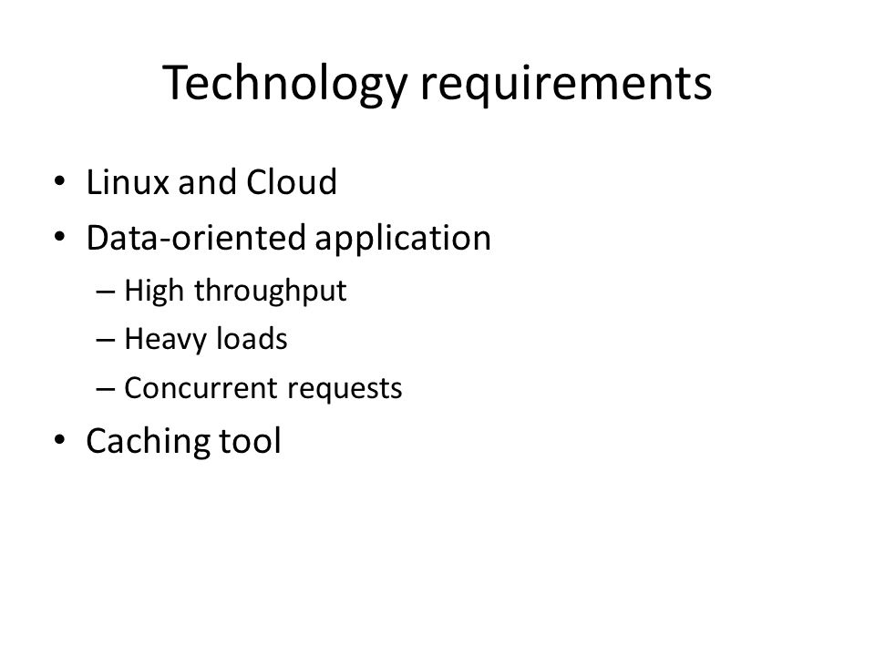 Technology requirements Linux and Cloud Data-oriented application – High throughput – Heavy loads – Concurrent requests Caching tool