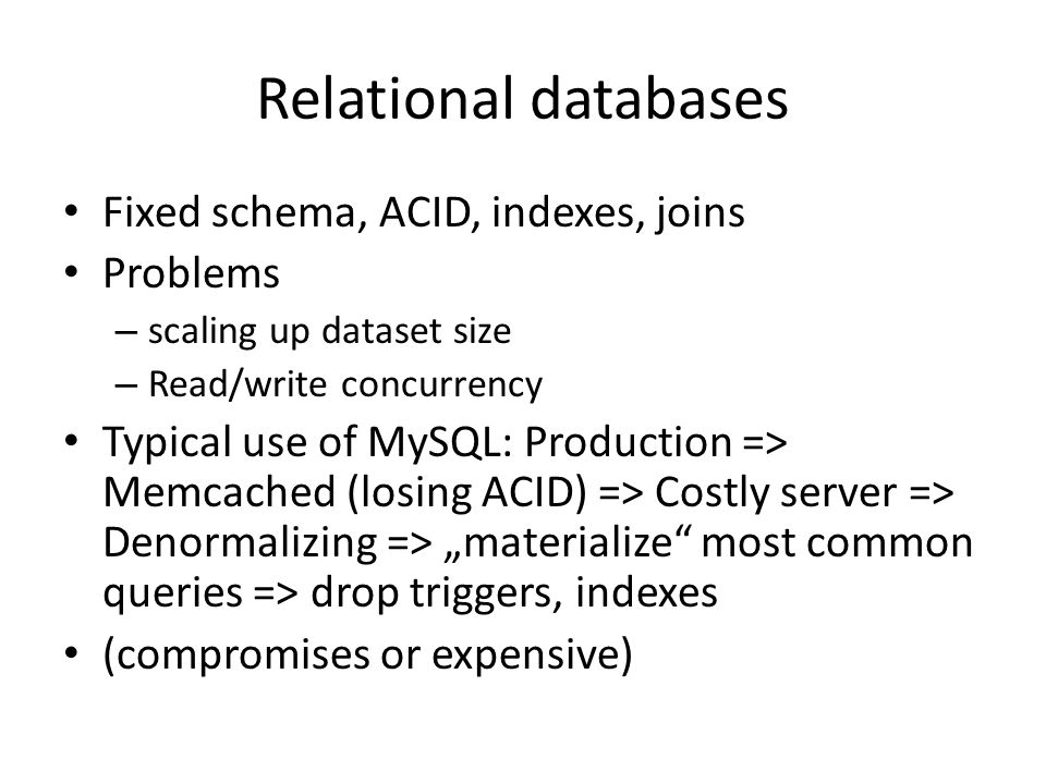 Relational databases Fixed schema, ACID, indexes, joins Problems – scaling up dataset size – Read/write concurrency Typical use of MySQL: Production => Memcached (losing ACID) => Costly server => Denormalizing => materialize most common queries => drop triggers, indexes (compromises or expensive)