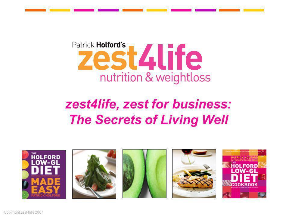 Copyright zest4life 2007 zest4life, zest for business: The Secrets of Living Well