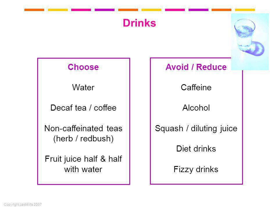 Copyright zest4life 2007 Drinks Choose Water Decaf tea / coffee Non-caffeinated teas (herb / redbush) Fruit juice half & half with water Avoid / Reduc
