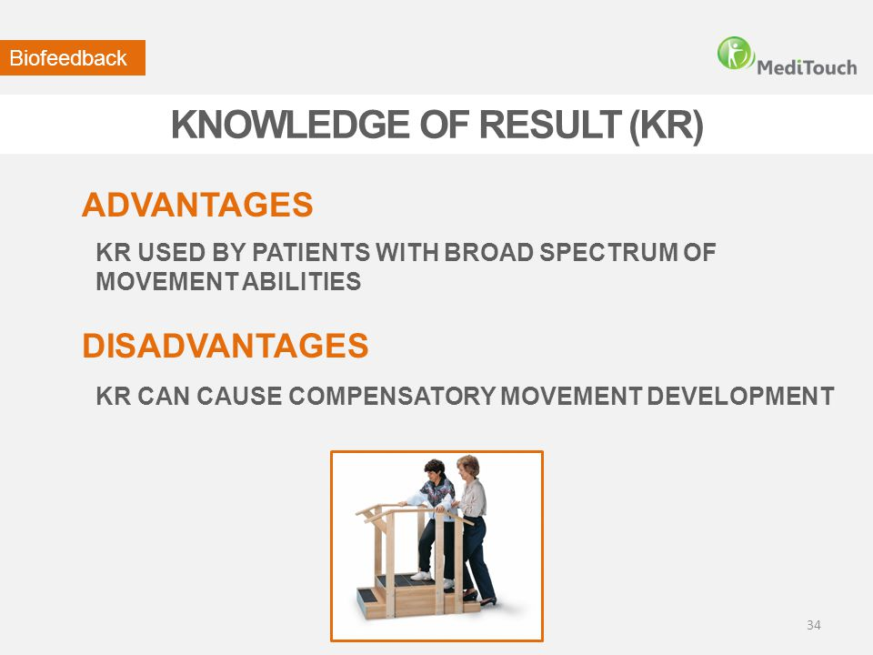 KNOWLEDGE OF RESULT (KR) Biofeedback KR CAN CAUSE COMPENSATORY MOVEMENT DEVELOPMENT DISADVANTAGES ADVANTAGES KR USED BY PATIENTS WITH BROAD SPECTRUM O