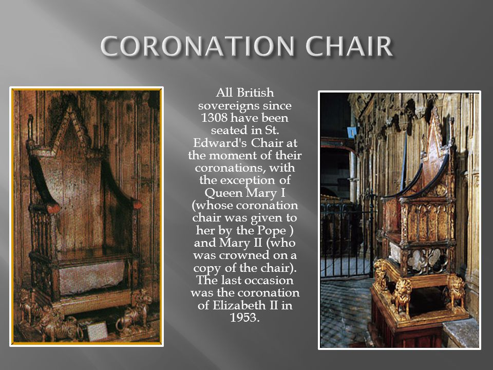 All British sovereigns since 1308 have been seated in St. Edward's Chair at the moment of their coronations, with the exception of Queen Mary I (whose
