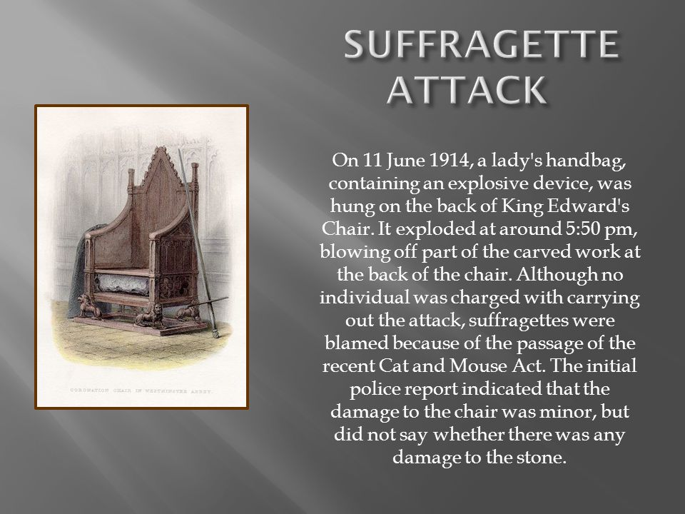 On 11 June 1914, a lady's handbag, containing an explosive device, was hung on the back of King Edward's Chair. It exploded at around 5:50 pm, blowing