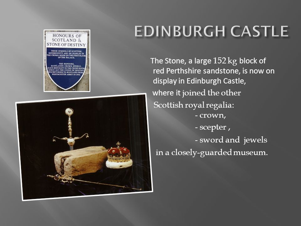 The Stone, a large 152 kg block of red Perthshire sandstone, is now on display in Edinburgh Castle, where it joined the other Scottish royal regalia: - crown, - scepter, - sword and jewels in a closely-guarded museum.