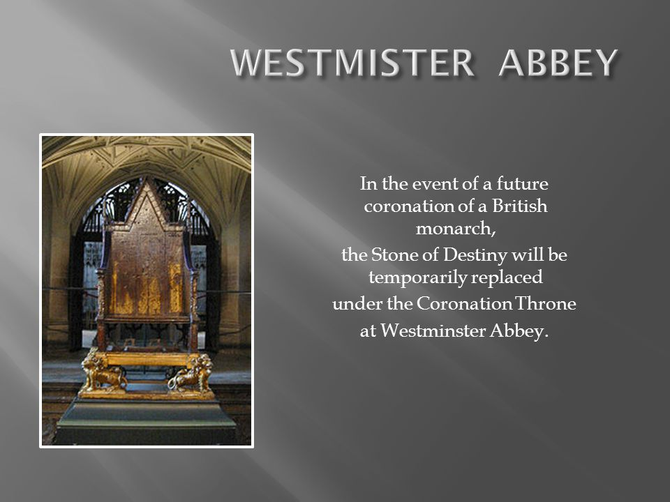 In the event of a future coronation of a British monarch, the Stone of Destiny will be temporarily replaced under the Coronation Throne at Westminster Abbey.