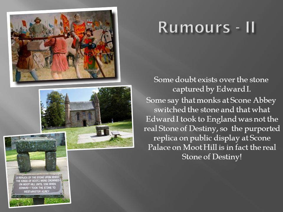 Some doubt exists over the stone captured by Edward I. Some say that monks at Scone Abbey switched the stone and that what Edward I took to England wa