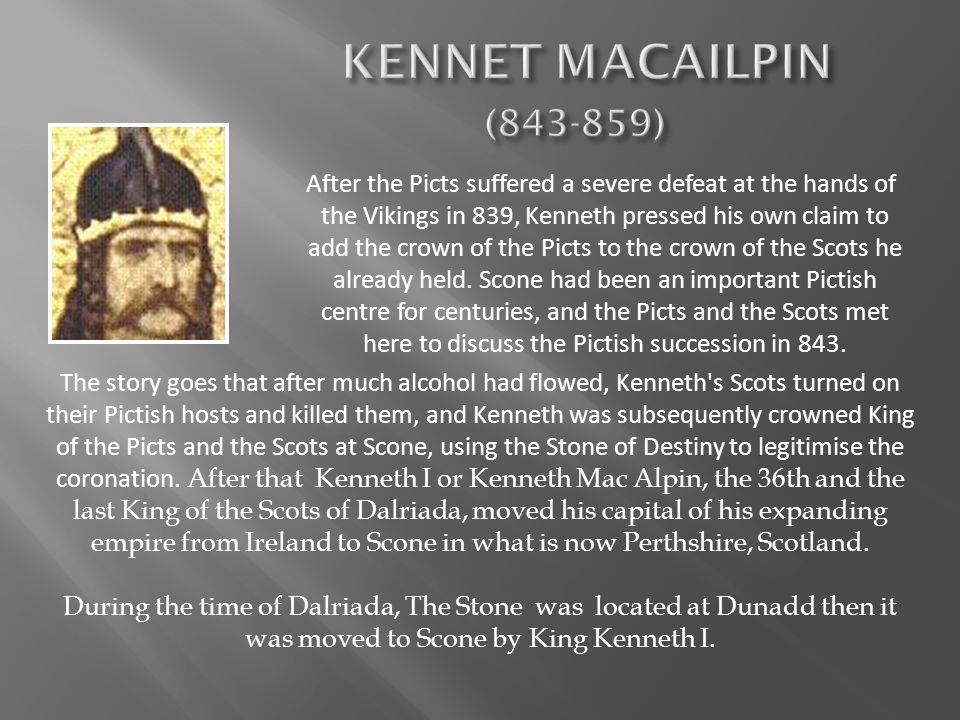 After the Picts suffered a severe defeat at the hands of the Vikings in 839, Kenneth pressed his own claim to add the crown of the Picts to the crown of the Scots he already held.