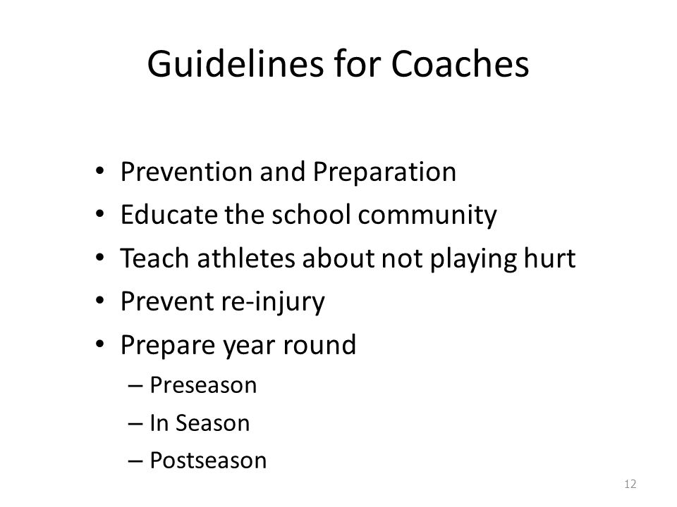 Guidelines for Coaches Prevention and Preparation Educate the school community Teach athletes about not playing hurt Prevent re-injury Prepare year round – Preseason – In Season – Postseason 12